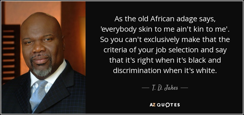 As the old African adage says, 'everybody skin to me ain't kin to me'. So you can't exclusively make that the criteria of your job selection and say that it's right when it's black and discrimination when it's white. - T. D. Jakes