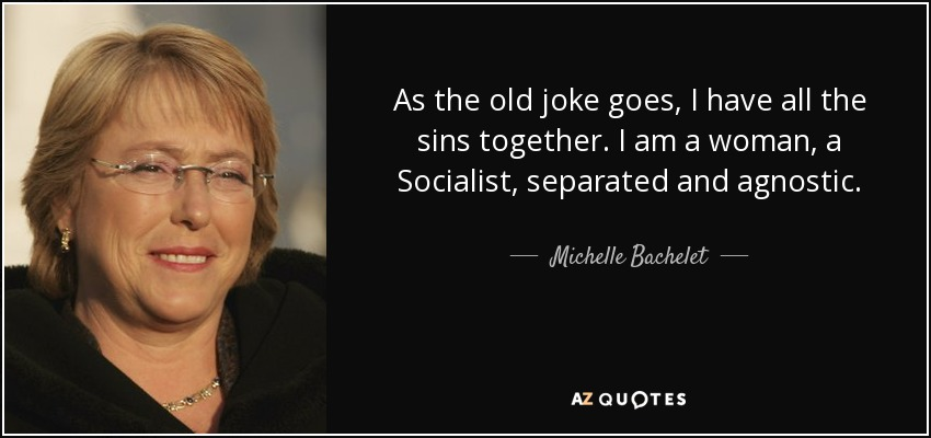 As the old joke goes, I have all the sins together. I am a woman, a Socialist, separated and agnostic. - Michelle Bachelet