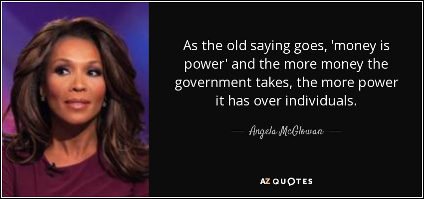 As the old saying goes, 'money is power' and the more money the government takes, the more power it has over individuals. - Angela McGlowan