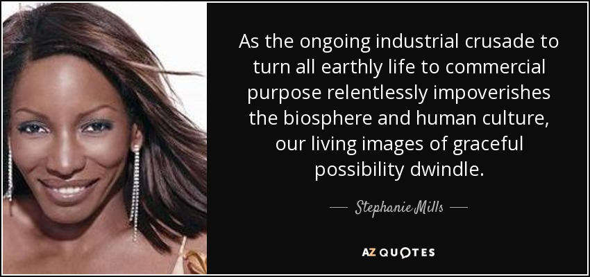 As the ongoing industrial crusade to turn all earthly life to commercial purpose relentlessly impoverishes the biosphere and human culture, our living images of graceful possibility dwindle. - Stephanie Mills