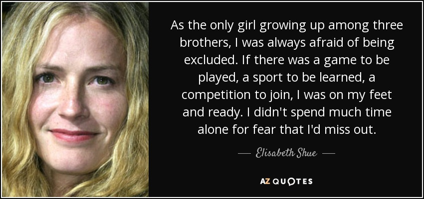 As the only girl growing up among three brothers, I was always afraid of being excluded. If there was a game to be played, a sport to be learned, a competition to join, I was on my feet and ready. I didn't spend much time alone for fear that I'd miss out. - Elisabeth Shue
