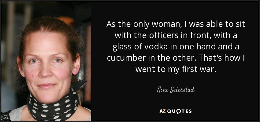 As the only woman, I was able to sit with the officers in front, with a glass of vodka in one hand and a cucumber in the other. That's how I went to my first war. - Asne Seierstad