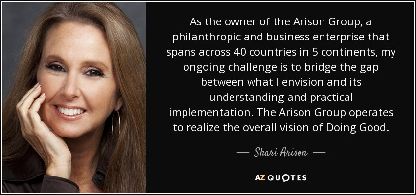 As the owner of the Arison Group, a philanthropic and business enterprise that spans across 40 countries in 5 continents, my ongoing challenge is to bridge the gap between what I envision and its understanding and practical implementation. The Arison Group operates to realize the overall vision of Doing Good. - Shari Arison