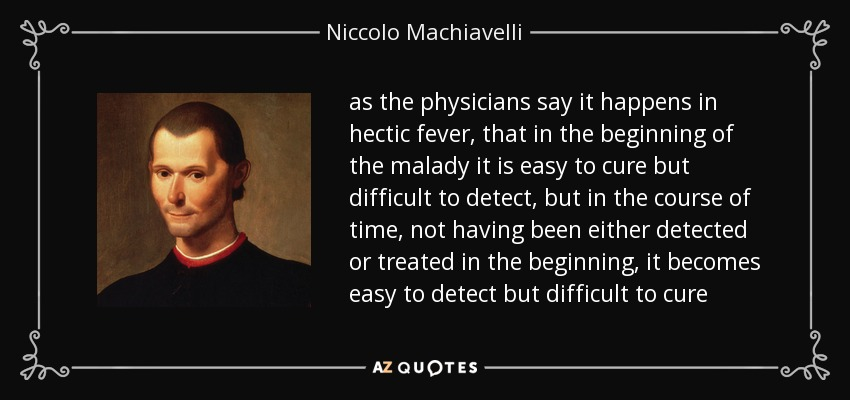 as the physicians say it happens in hectic fever, that in the beginning of the malady it is easy to cure but difficult to detect, but in the course of time, not having been either detected or treated in the beginning, it becomes easy to detect but difficult to cure - Niccolo Machiavelli