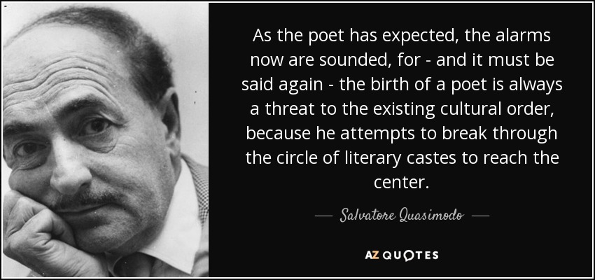As the poet has expected, the alarms now are sounded, for - and it must be said again - the birth of a poet is always a threat to the existing cultural order, because he attempts to break through the circle of literary castes to reach the center. - Salvatore Quasimodo