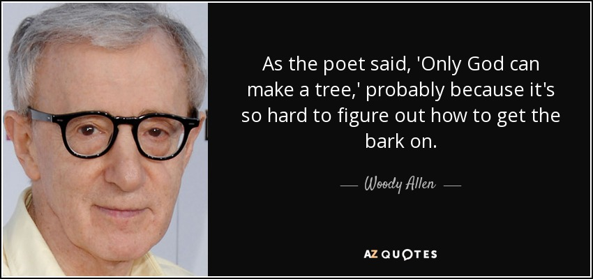 As the poet said, 'Only God can make a tree,' probably because it's so hard to figure out how to get the bark on. - Woody Allen