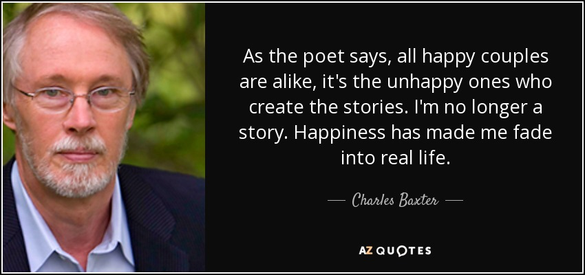 As the poet says, all happy couples are alike, it's the unhappy ones who create the stories. I'm no longer a story. Happiness has made me fade into real life. - Charles Baxter