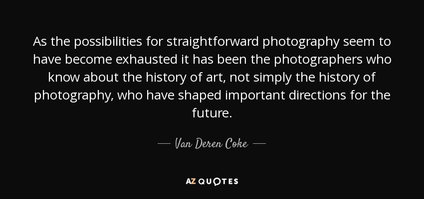 As the possibilities for straightforward photography seem to have become exhausted it has been the photographers who know about the history of art, not simply the history of photography, who have shaped important directions for the future. - Van Deren Coke