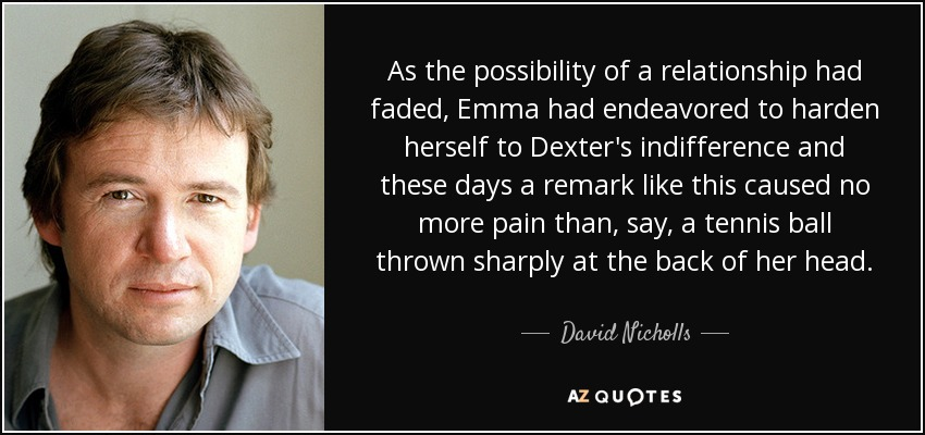 As the possibility of a relationship had faded, Emma had endeavored to harden herself to Dexter's indifference and these days a remark like this caused no more pain than, say, a tennis ball thrown sharply at the back of her head. - David Nicholls