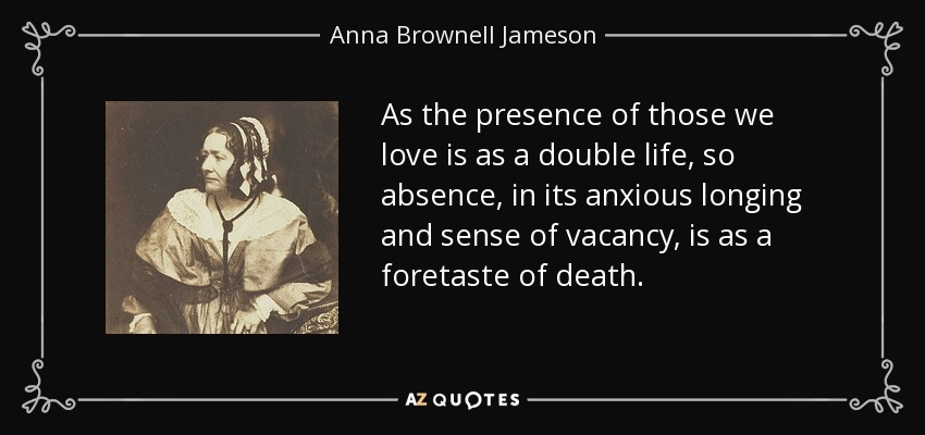 As the presence of those we love is as a double life, so absence, in its anxious longing and sense of vacancy, is as a foretaste of death. - Anna Brownell Jameson