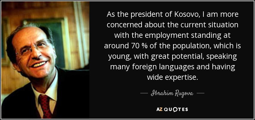 As the president of Kosovo, I am more concerned about the current situation with the employment standing at around 70 % of the population, which is young, with great potential, speaking many foreign languages and having wide expertise. - Ibrahim Rugova