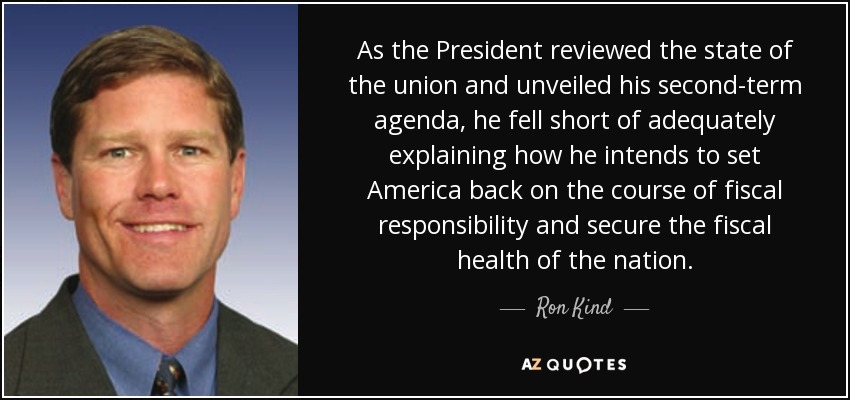As the President reviewed the state of the union and unveiled his second-term agenda, he fell short of adequately explaining how he intends to set America back on the course of fiscal responsibility and secure the fiscal health of the nation. - Ron Kind
