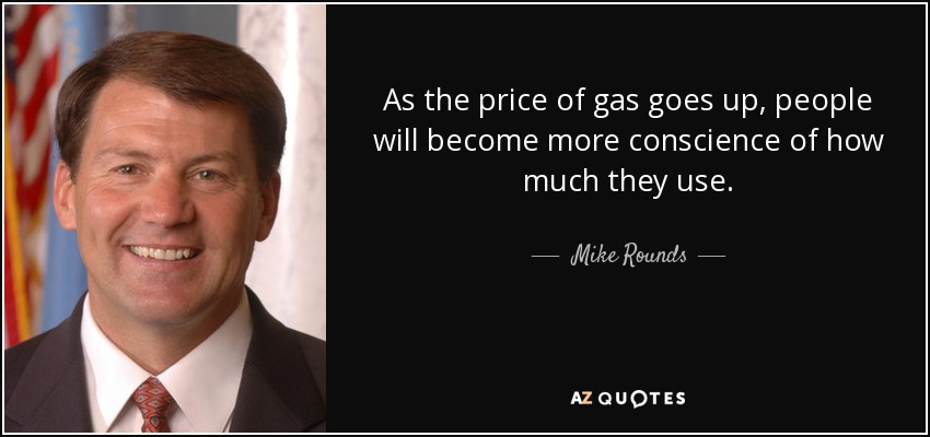 As the price of gas goes up, people will become more conscience of how much they use. - Mike Rounds