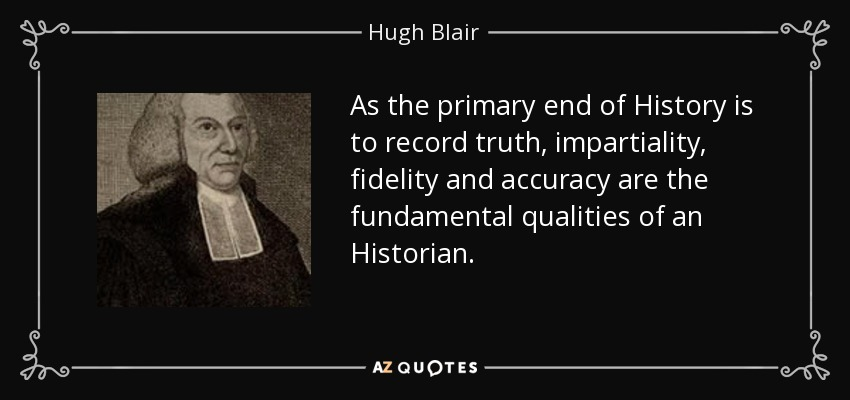 As the primary end of History is to record truth, impartiality, fidelity and accuracy are the fundamental qualities of an Historian. - Hugh Blair