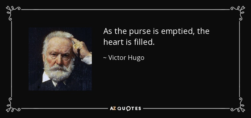As the purse is emptied, the heart is filled. - Victor Hugo