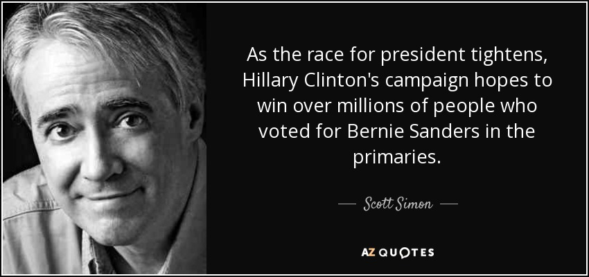 As the race for president tightens, Hillary Clinton's campaign hopes to win over millions of people who voted for Bernie Sanders in the primaries. - Scott Simon