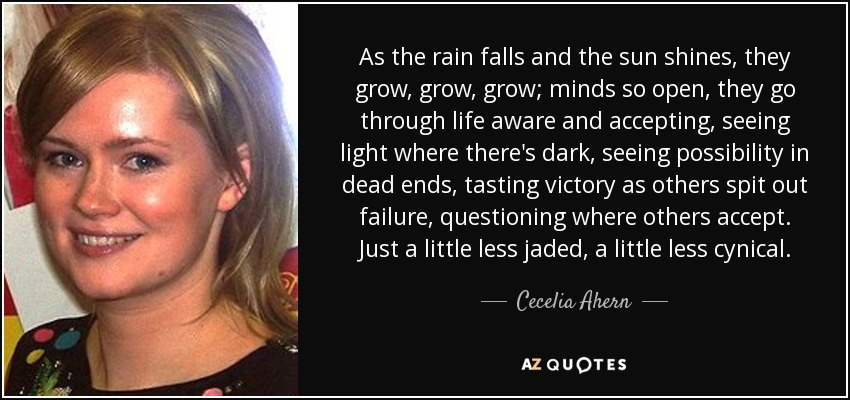 As the rain falls and the sun shines, they grow, grow, grow; minds so open, they go through life aware and accepting, seeing light where there's dark, seeing possibility in dead ends, tasting victory as others spit out failure, questioning where others accept. Just a little less jaded, a little less cynical. - Cecelia Ahern