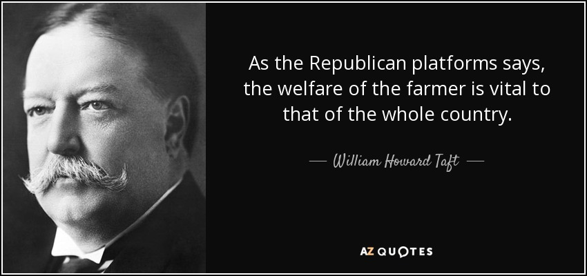 As the Republican platforms says, the welfare of the farmer is vital to that of the whole country. - William Howard Taft