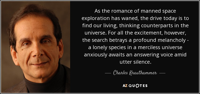 As the romance of manned space exploration has waned, the drive today is to find our living, thinking counterparts in the universe. For all the excitement, however, the search betrays a profound melancholy - a lonely species in a merciless universe anxiously awaits an answering voice amid utter silence. - Charles Krauthammer