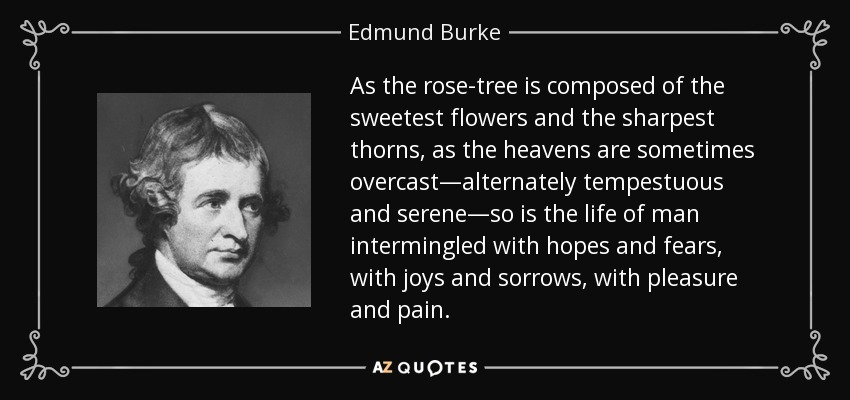 As the rose-tree is composed of the sweetest flowers and the sharpest thorns, as the heavens are sometimes overcast—alternately tempestuous and serene—so is the life of man intermingled with hopes and fears, with joys and sorrows, with pleasure and pain. - Edmund Burke