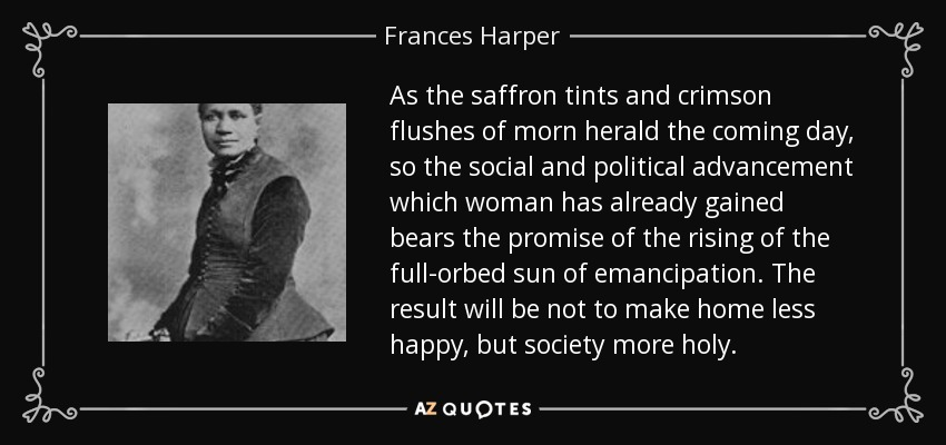 As the saffron tints and crimson flushes of morn herald the coming day, so the social and political advancement which woman has already gained bears the promise of the rising of the full-orbed sun of emancipation. The result will be not to make home less happy, but society more holy. - Frances Harper