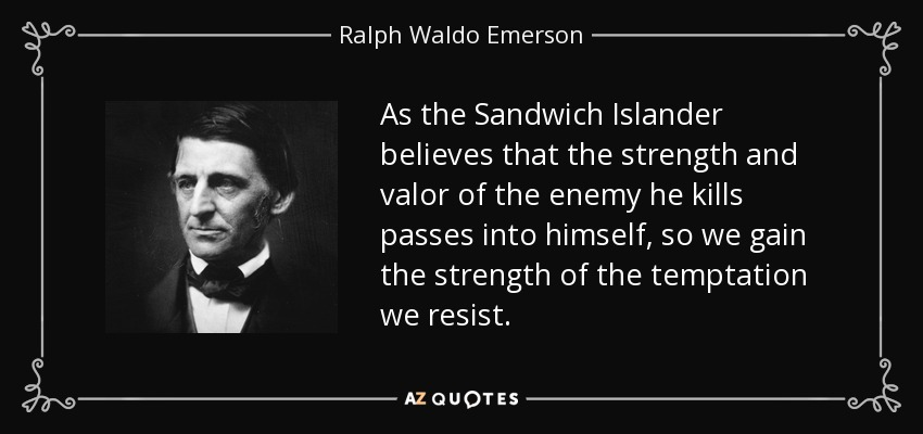 As the Sandwich Islander believes that the strength and valor of the enemy he kills passes into himself, so we gain the strength of the temptation we resist. - Ralph Waldo Emerson