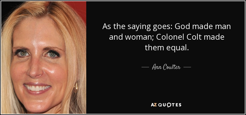 As the saying goes: God made man and woman; Colonel Colt made them equal. - Ann Coulter