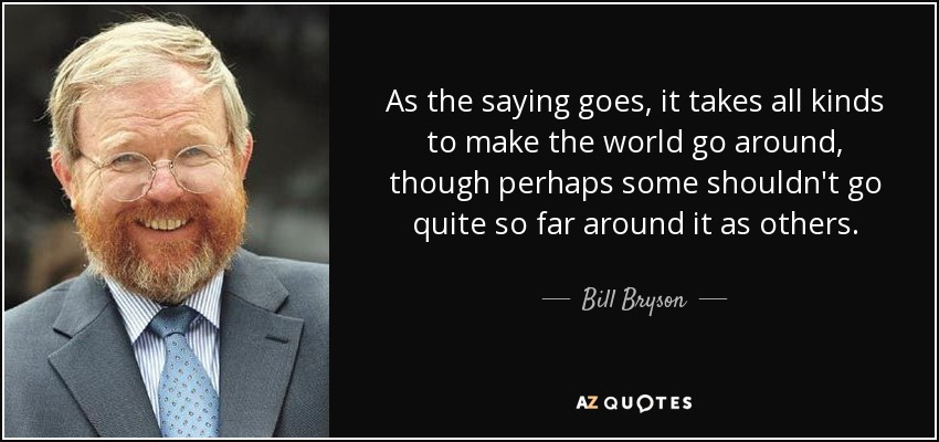 As the saying goes, it takes all kinds to make the world go around, though perhaps some shouldn't go quite so far around it as others. - Bill Bryson