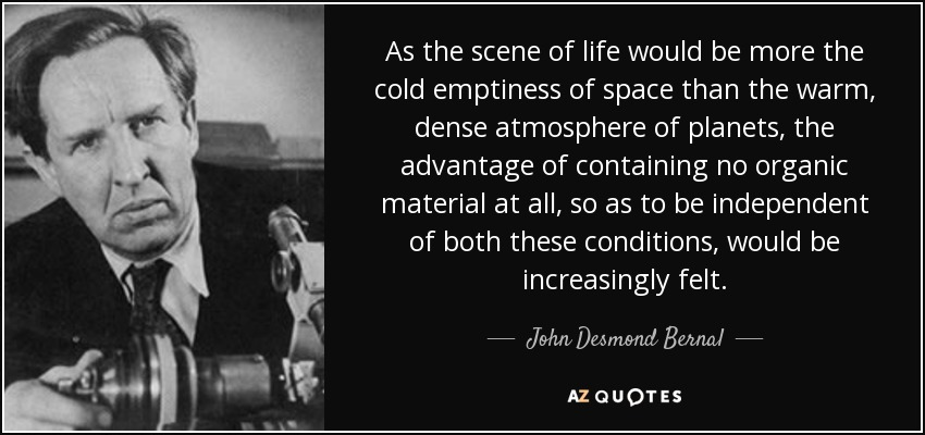 As the scene of life would be more the cold emptiness of space than the warm, dense atmosphere of planets, the advantage of containing no organic material at all, so as to be independent of both these conditions, would be increasingly felt. - John Desmond Bernal