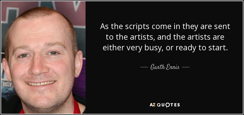 As the scripts come in they are sent to the artists, and the artists are either very busy, or ready to start. - Garth Ennis