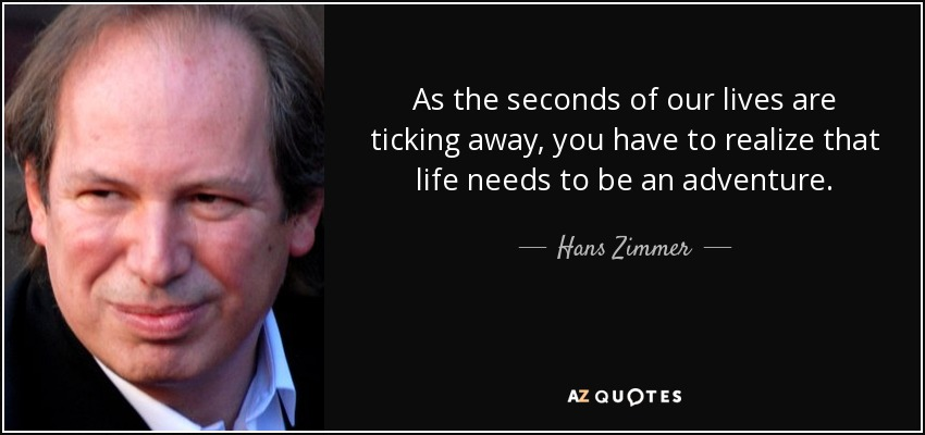 As the seconds of our lives are ticking away, you have to realize that life needs to be an adventure. - Hans Zimmer