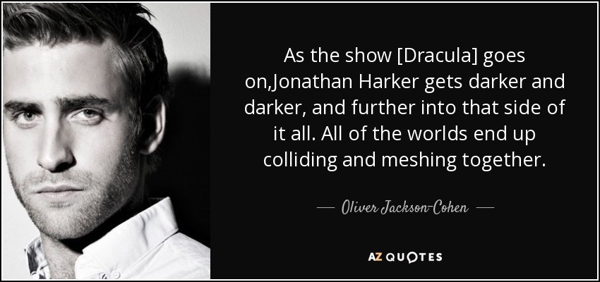 As the show [Dracula] goes on,Jonathan Harker gets darker and darker, and further into that side of it all. All of the worlds end up colliding and meshing together. - Oliver Jackson-Cohen
