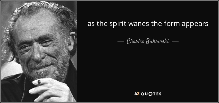 as the spirit wanes the form appears - Charles Bukowski