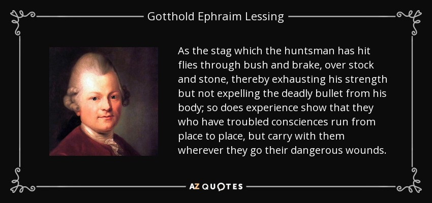 As the stag which the huntsman has hit flies through bush and brake, over stock and stone, thereby exhausting his strength but not expelling the deadly bullet from his body; so does experience show that they who have troubled consciences run from place to place, but carry with them wherever they go their dangerous wounds. - Gotthold Ephraim Lessing