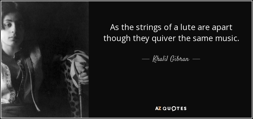As the strings of a lute are apart though they quiver the same music. - Khalil Gibran