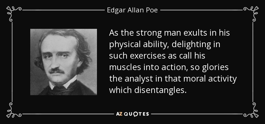 As the strong man exults in his physical ability, delighting in such exercises as call his muscles into action, so glories the analyst in that moral activity which disentangles. - Edgar Allan Poe