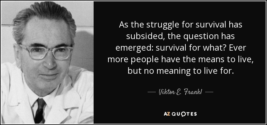 As the struggle for survival has subsided, the question has emerged: survival for what? Ever more people have the means to live, but no meaning to live for. - Viktor E. Frankl