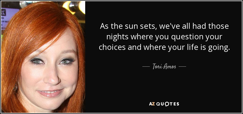 As the sun sets, we've all had those nights where you question your choices and where your life is going. - Tori Amos