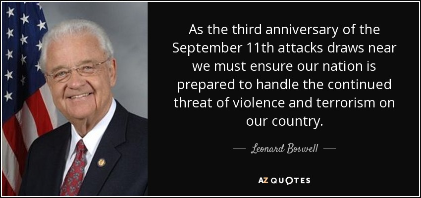 As the third anniversary of the September 11th attacks draws near we must ensure our nation is prepared to handle the continued threat of violence and terrorism on our country. - Leonard Boswell