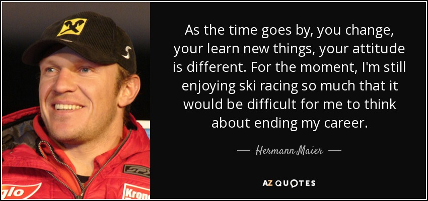 As the time goes by, you change, your learn new things, your attitude is different. For the moment, I'm still enjoying ski racing so much that it would be difficult for me to think about ending my career. - Hermann Maier