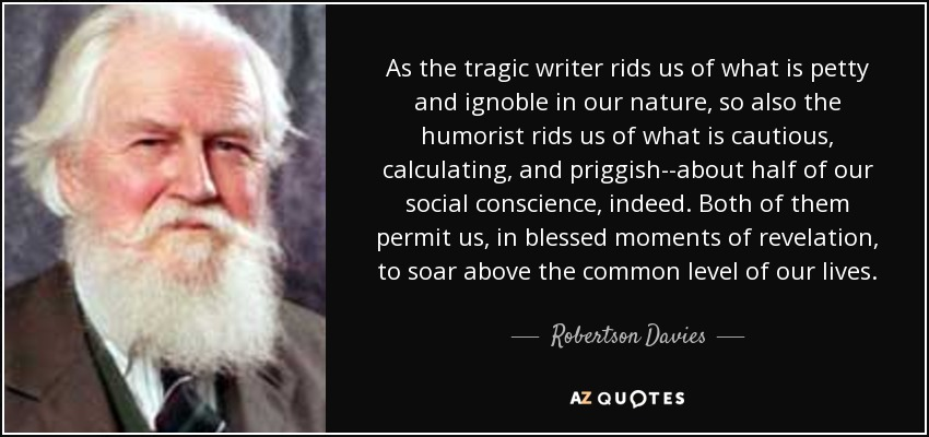 As the tragic writer rids us of what is petty and ignoble in our nature, so also the humorist rids us of what is cautious, calculating, and priggish--about half of our social conscience, indeed. Both of them permit us, in blessed moments of revelation, to soar above the common level of our lives. - Robertson Davies