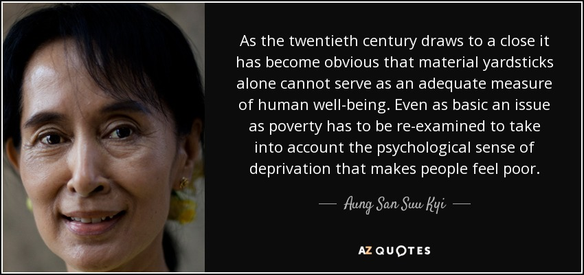 As the twentieth century draws to a close it has become obvious that material yardsticks alone cannot serve as an adequate measure of human well-being. Even as basic an issue as poverty has to be re-examined to take into account the psychological sense of deprivation that makes people feel poor. - Aung San Suu Kyi