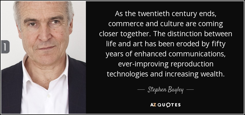 As the twentieth century ends, commerce and culture are coming closer together. The distinction between life and art has been eroded by fifty years of enhanced communications, ever-improving reproduction technologies and increasing wealth. - Stephen Bayley