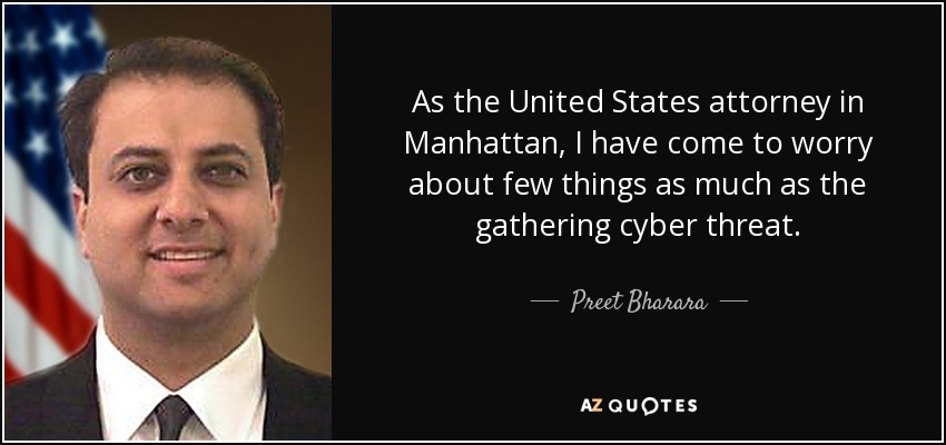 As the United States attorney in Manhattan, I have come to worry about few things as much as the gathering cyber threat. - Preet Bharara
