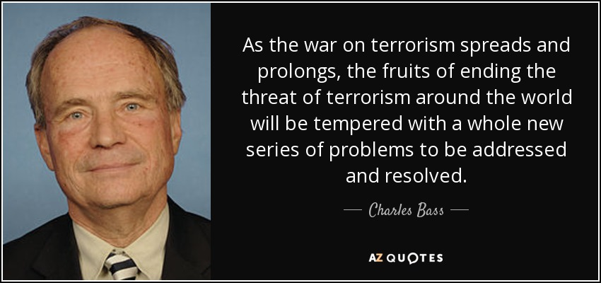 As the war on terrorism spreads and prolongs, the fruits of ending the threat of terrorism around the world will be tempered with a whole new series of problems to be addressed and resolved. - Charles Bass