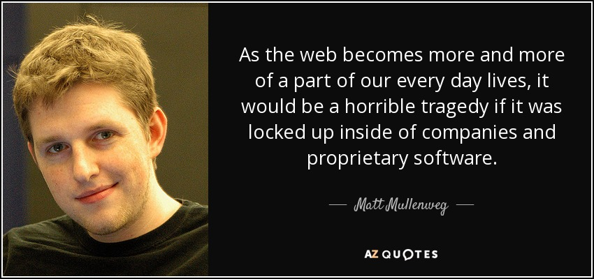 As the web becomes more and more of a part of our every day lives, it would be a horrible tragedy if it was locked up inside of companies and proprietary software. - Matt Mullenweg