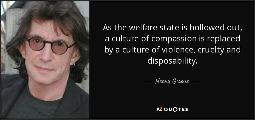 As the welfare state is hollowed out, a culture of compassion is replaced by a culture of violence, cruelty and disposability. - Henry Giroux