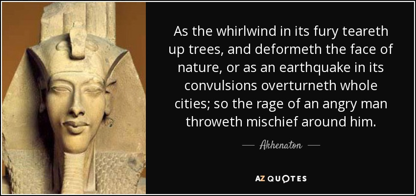 As the whirlwind in its fury teareth up trees, and deformeth the face of nature, or as an earthquake in its convulsions overturneth whole cities; so the rage of an angry man throweth mischief around him. - Akhenaton