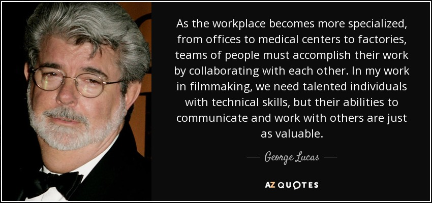 As the workplace becomes more specialized, from offices to medical centers to factories, teams of people must accomplish their work by collaborating with each other. In my work in filmmaking, we need talented individuals with technical skills, but their abilities to communicate and work with others are just as valuable. - George Lucas