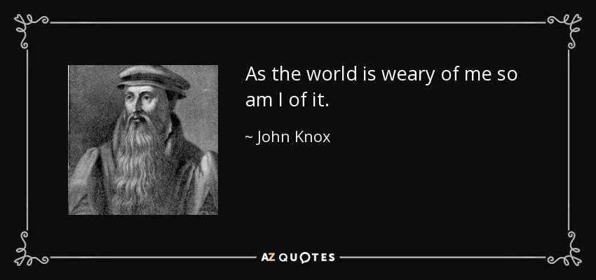As the world is weary of me so am I of it. - John Knox